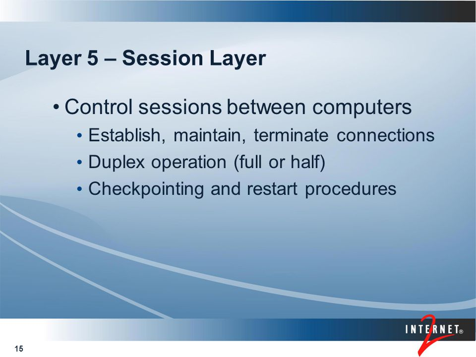 15 Layer 5 – Session Layer Control sessions between computers Establish, maintain, terminate connections Duplex operation (full or half) Checkpointing