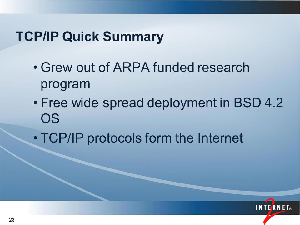 23 TCP/IP Quick Summary Grew out of ARPA funded research program Free wide spread deployment in BSD 4.2 OS TCP/IP protocols form the Internet