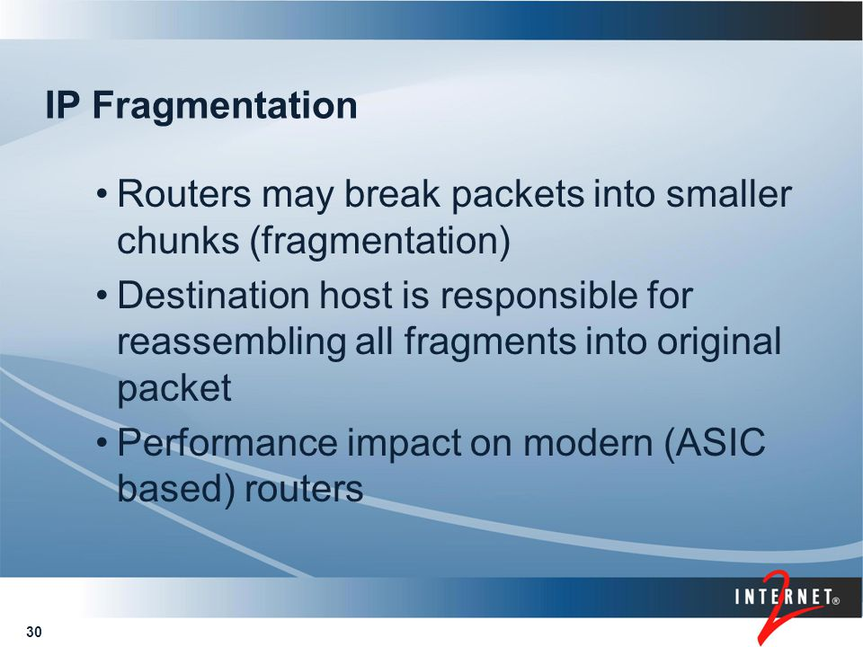 30 IP Fragmentation Routers may break packets into smaller chunks (fragmentation) Destination host is responsible for reassembling all fragments into