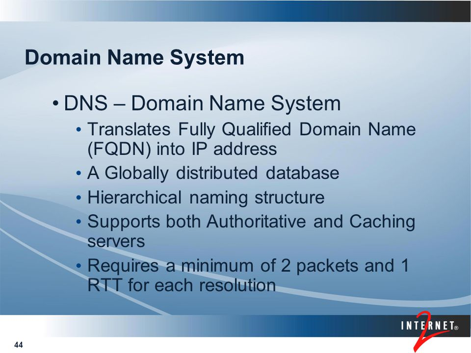 44 Domain Name System DNS – Domain Name System Translates Fully Qualified Domain Name (FQDN) into IP address A Globally distributed database Hierarchi