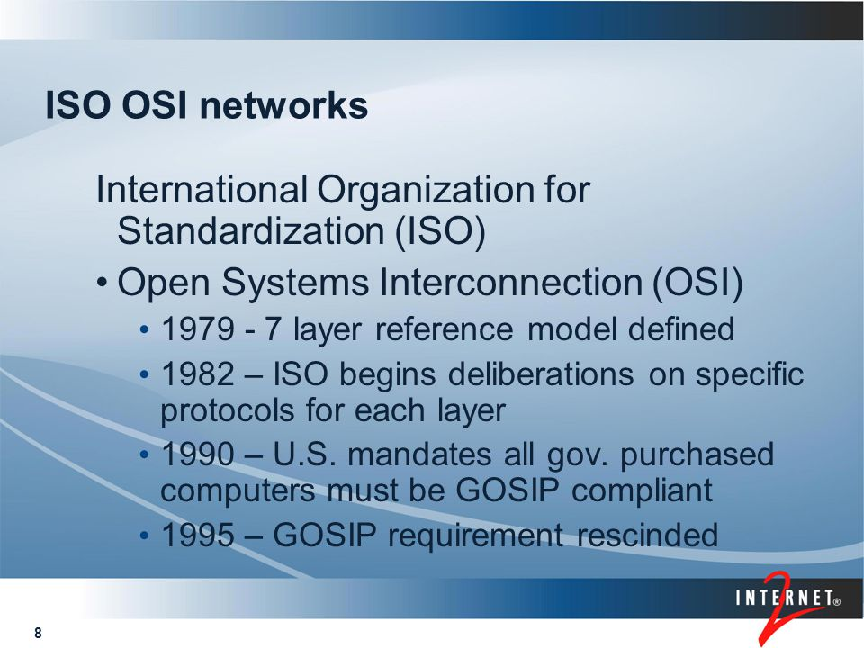 8 ISO OSI networks International Organization for Standardization (ISO) Open Systems Interconnection (OSI) 1979 - 7 layer reference model defined 1982