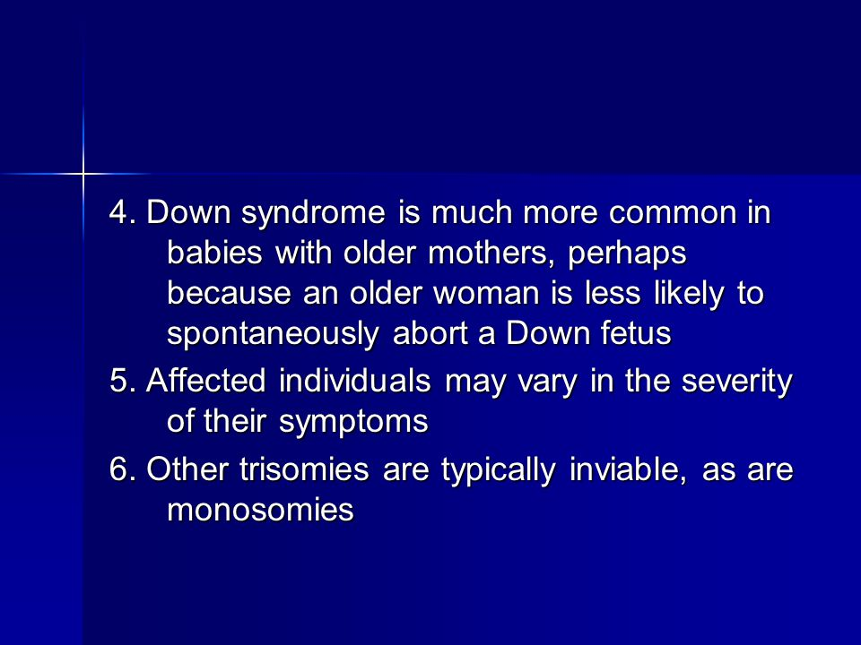 4. Down syndrome is much more common in babies with older mothers, perhaps because an older woman is less likely to spontaneously abort a Down fetus 5
