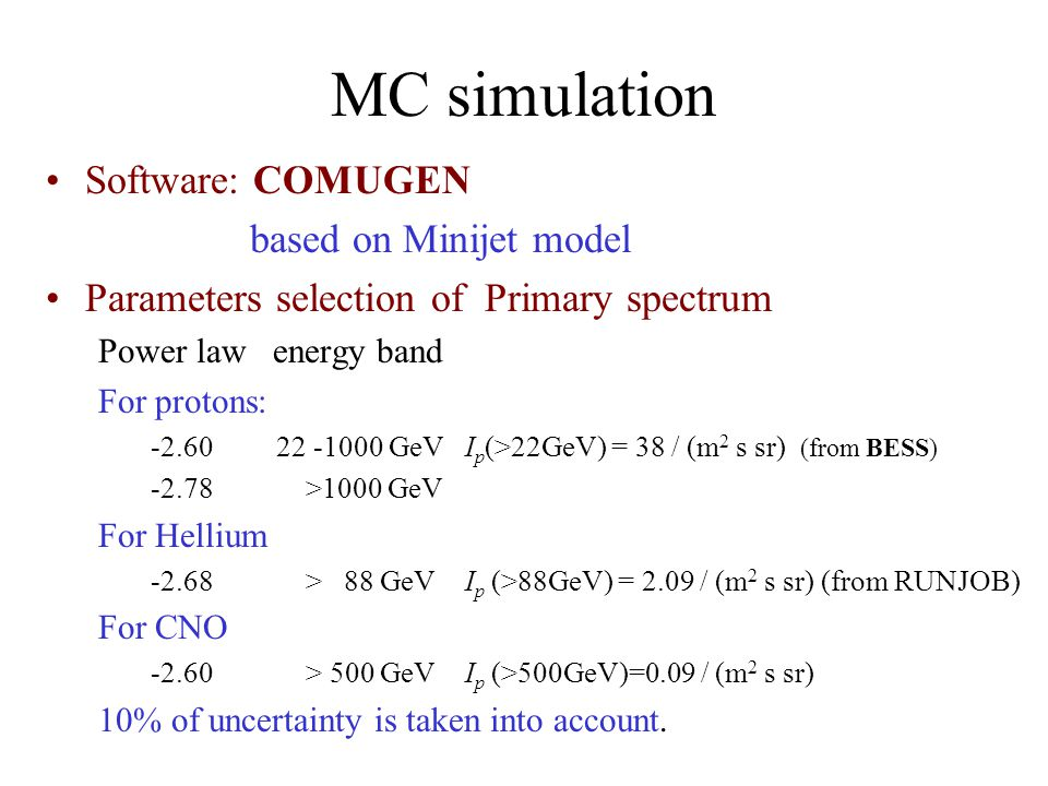 MC simulation Software: COMUGEN based on Minijet model Parameters selection of Primary spectrum Power law energy band For protons: GeV I p (>22GeV) = 38 / (m 2 s sr) (from BESS) >1000 GeV For Hellium > 88 GeV I p (>88GeV) = 2.09 / (m 2 s sr) (from RUNJOB) For CNO > 500 GeV I p (>500GeV)=0.09 / (m 2 s sr) 10% of uncertainty is taken into account.