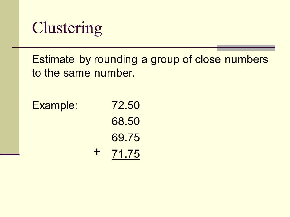 Clustering Estimate by rounding a group of close numbers to the same number.