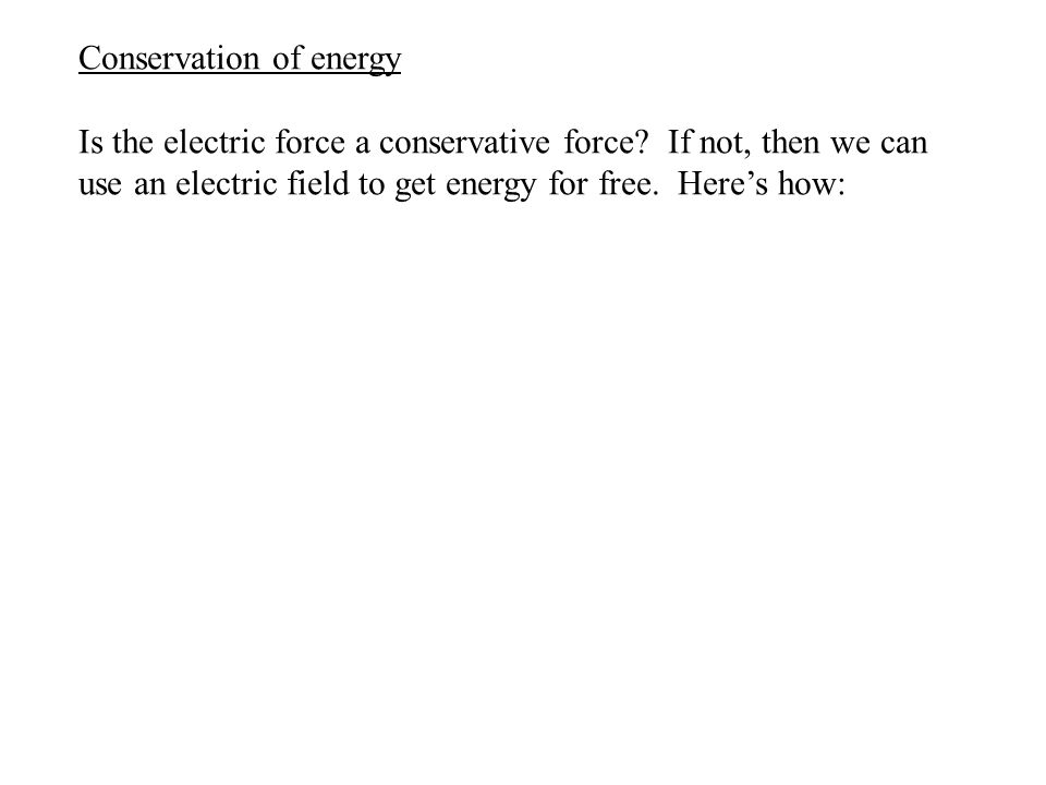 Conservation of energy Is the electric force a conservative force? If not, then we can use an electric field to get energy for free. Here's how: