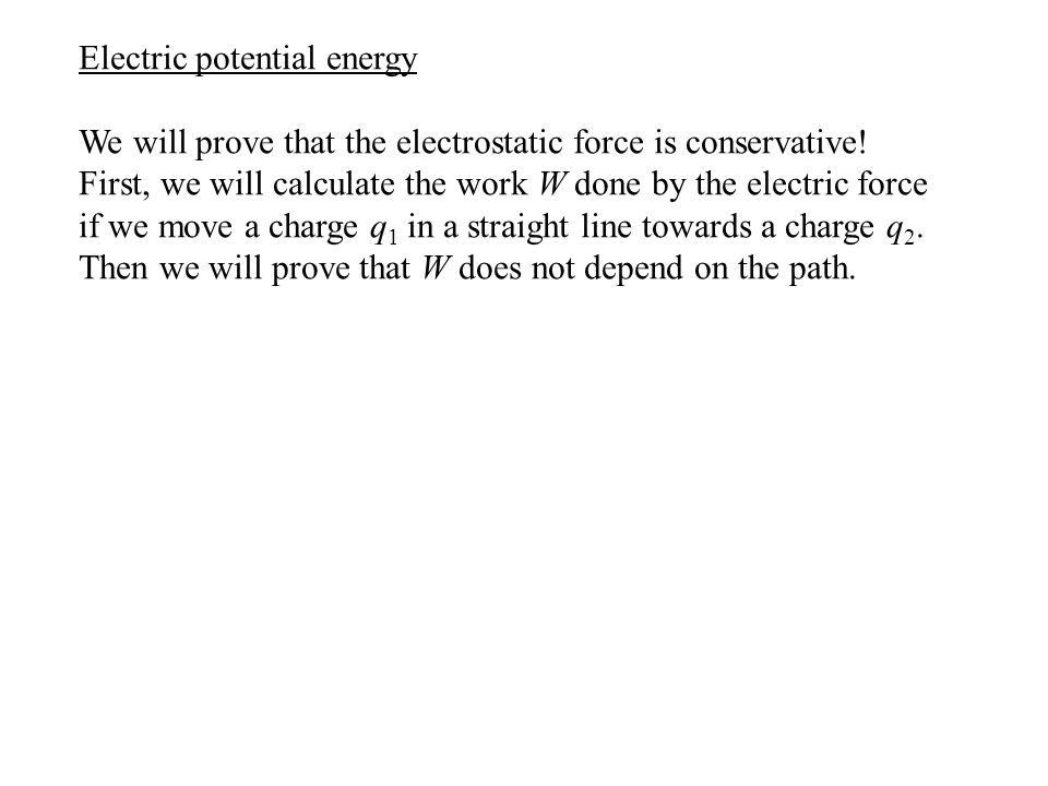 Electric potential energy We will prove that the electrostatic force is conservative! First, we will calculate the work W done by the electric force i