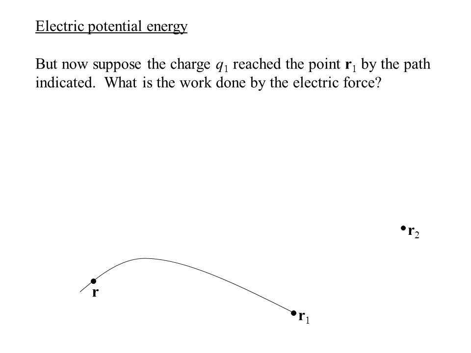 Electric potential energy But now suppose the charge q 1 reached the point r 1 by the path indicated. What is the work done by the electric force? r2r