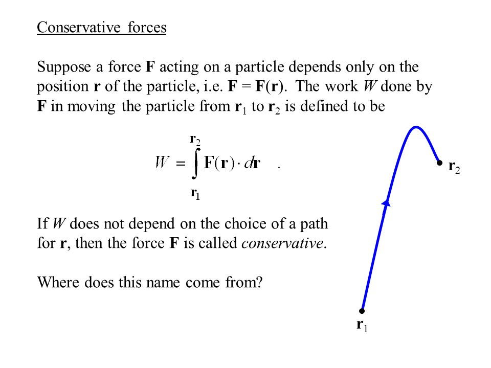 Conservative forces Suppose a force F acting on a particle depends only on the position r of the particle, i.e. F = F(r). The work W done by F in movi