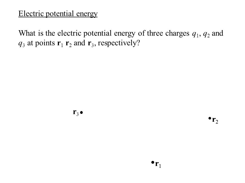 r2r2 r1r1 Electric potential energy What is the electric potential energy of three charges q 1, q 2 and q 3 at points r 1 r 2 and r 3, respectively? r