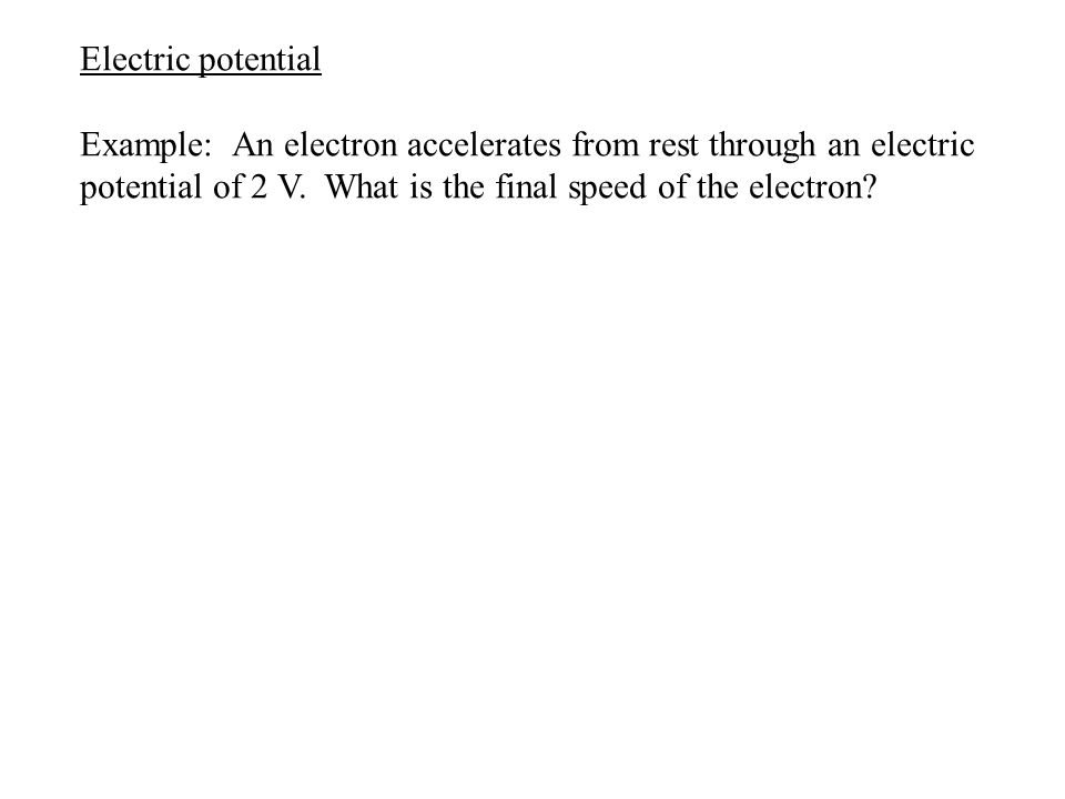 Electric potential Example: An electron accelerates from rest through an electric potential of 2 V. What is the final speed of the electron?