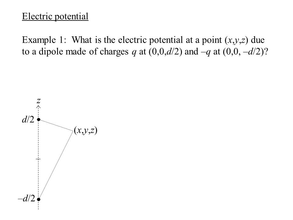 Electric potential Example 1: What is the electric potential at a point (x,y,z) due to a dipole made of charges q at (0,0,d/2) and –q at (0,0, –d/2)?