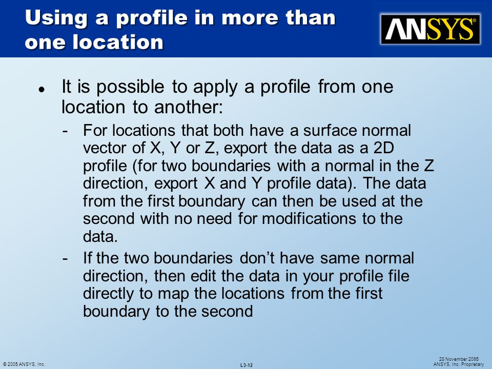 © 2005 ANSYS, Inc. L3-12 28 November 2095 ANSYS, Inc. Proprietary l It is possible to apply a profile from one location to another: For locations tha