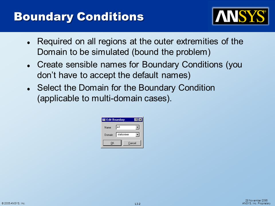 © 2005 ANSYS, Inc. L3-2 28 November 2095 ANSYS, Inc. Proprietary l Required on all regions at the outer extremities of the Domain to be simulated (bou