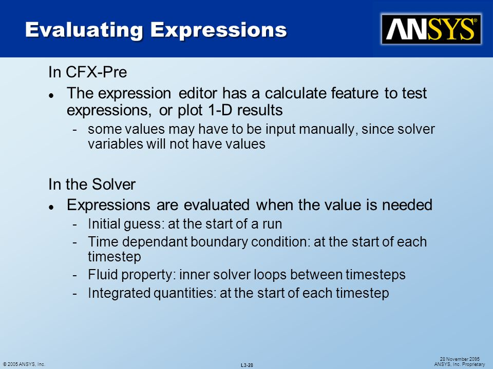 © 2005 ANSYS, Inc. L3-28 28 November 2095 ANSYS, Inc. Proprietary In CFX-Pre l The expression editor has a calculate feature to test expressions, or p