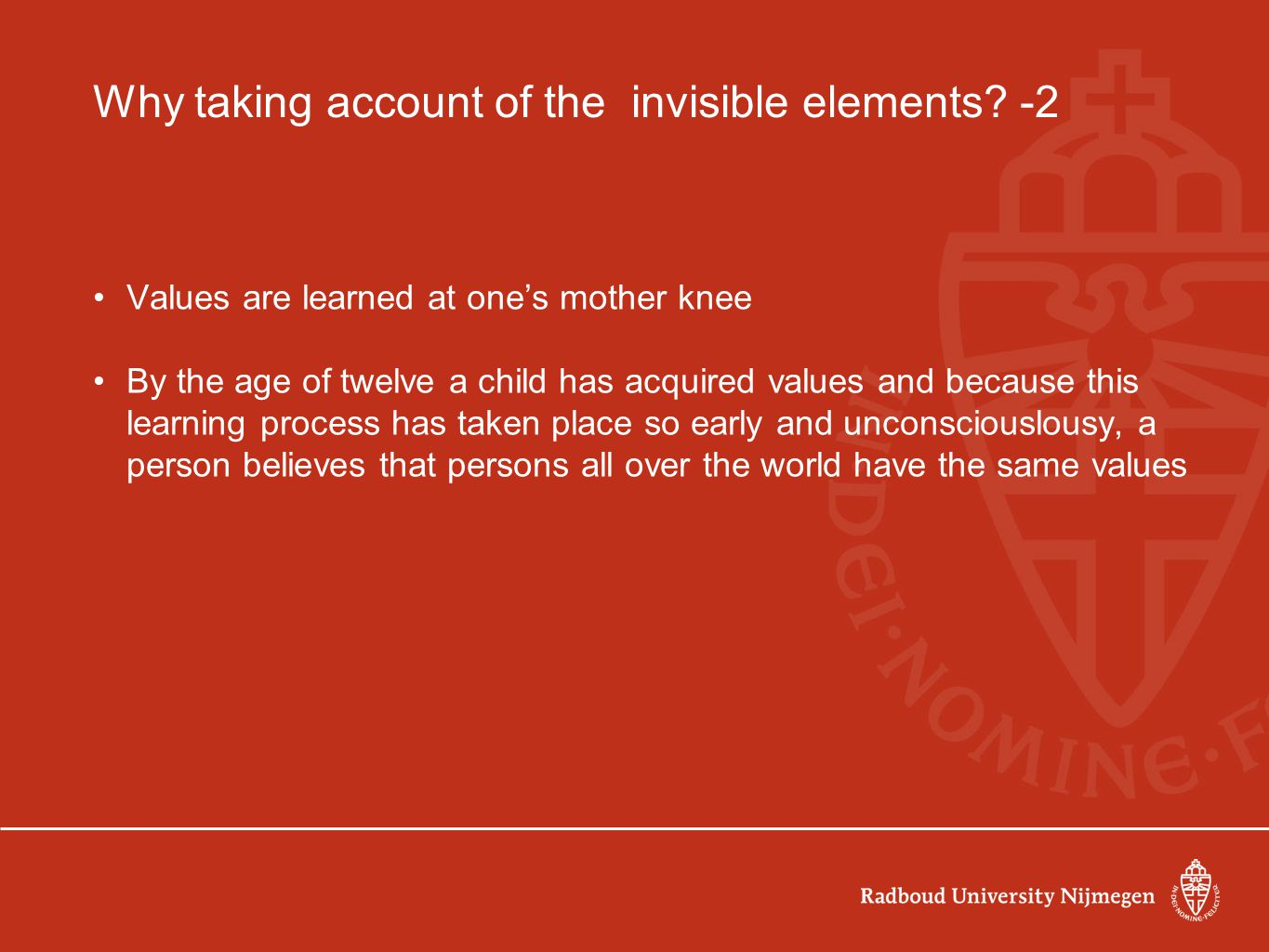 Why taking account of the invisible elements? -2 Values are learned at one's mother knee By the age of twelve a child has acquired values and because