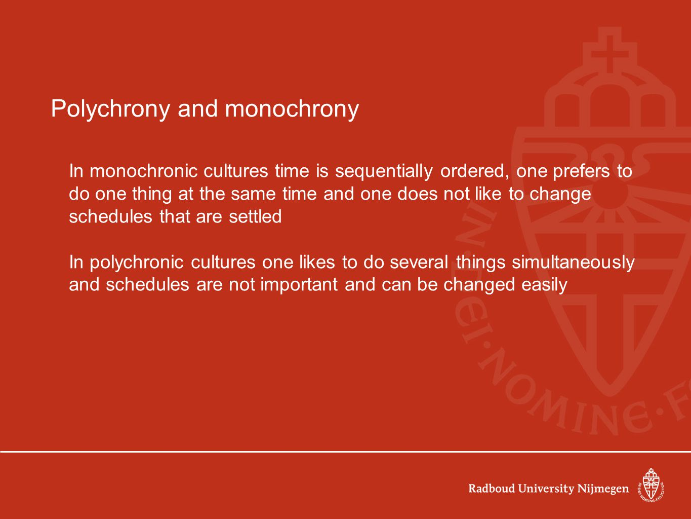 Polychrony and monochrony In monochronic cultures time is sequentially ordered, one prefers to do one thing at the same time and one does not like to