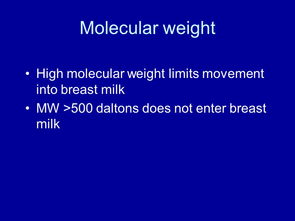 Molecular weight High molecular weight limits movement into breast milk MW >500 daltons does not enter breast milk