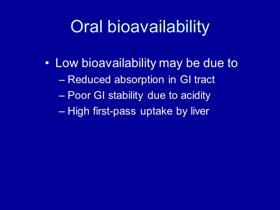 Oral bioavailability Low bioavailability may be due to –Reduced absorption in GI tract –Poor GI stability due to acidity –High first-pass uptake by liver