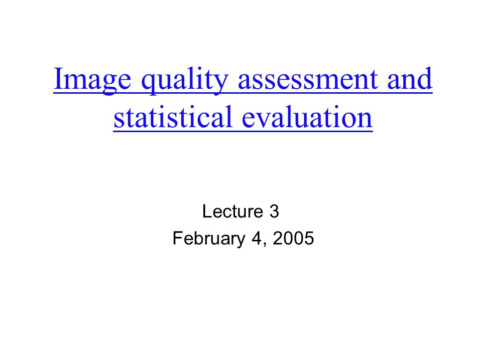Image quality assessment and statistical evaluation Lecture 3 February 4, 2005