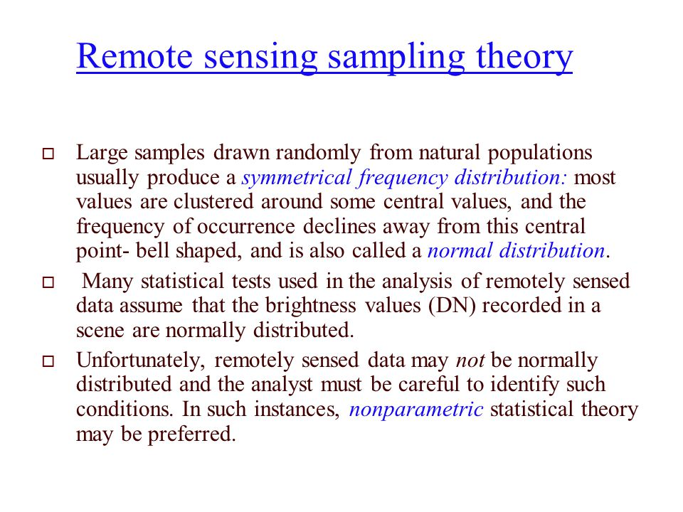 Remote sensing sampling theory  Large samples drawn randomly from natural populations usually produce a symmetrical frequency distribution: most values are clustered around some central values, and the frequency of occurrence declines away from this central point- bell shaped, and is also called a normal distribution.