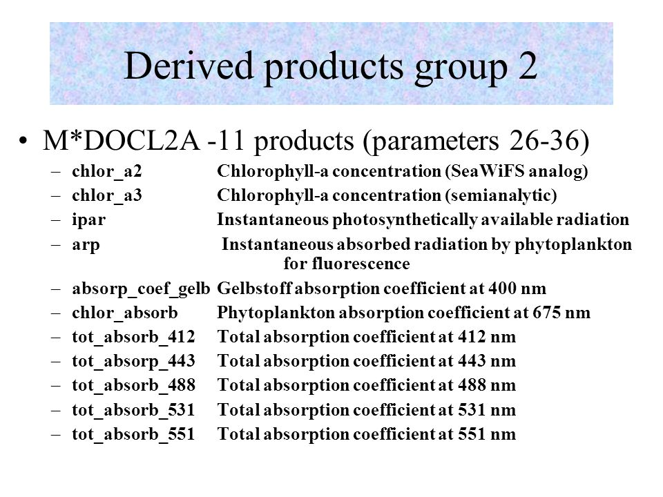 Derived products group 2 M*DOCL2A -11 products (parameters 26-36) –chlor_a2 Chlorophyll-a concentration (SeaWiFS analog) –chlor_a3 Chlorophyll-a concentration (semianalytic) –ipar Instantaneous photosynthetically available radiation –arp Instantaneous absorbed radiation by phytoplankton for fluorescence –absorp_coef_gelb Gelbstoff absorption coefficient at 400 nm –chlor_absorb Phytoplankton absorption coefficient at 675 nm –tot_absorb_412 Total absorption coefficient at 412 nm –tot_absorp_443 Total absorption coefficient at 443 nm –tot_absorb_488 Total absorption coefficient at 488 nm –tot_absorb_531 Total absorption coefficient at 531 nm –tot_absorb_551 Total absorption coefficient at 551 nm