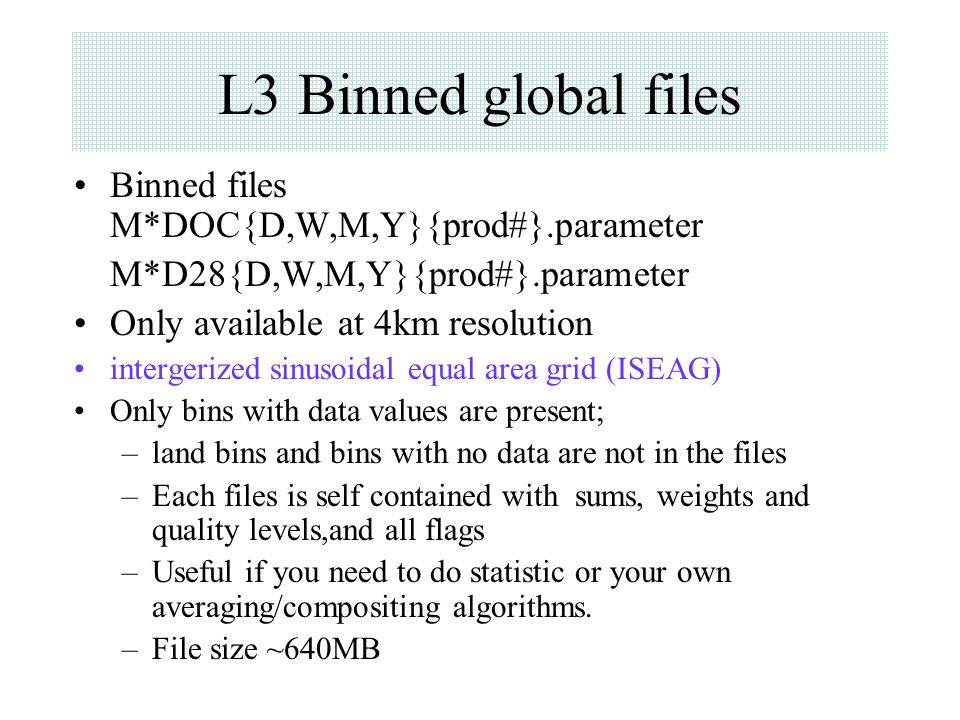 L3 Binned global files Binned files M*DOC{D,W,M,Y}{prod#}.parameter M*D28{D,W,M,Y}{prod#}.parameter Only available at 4km resolution intergerized sinu