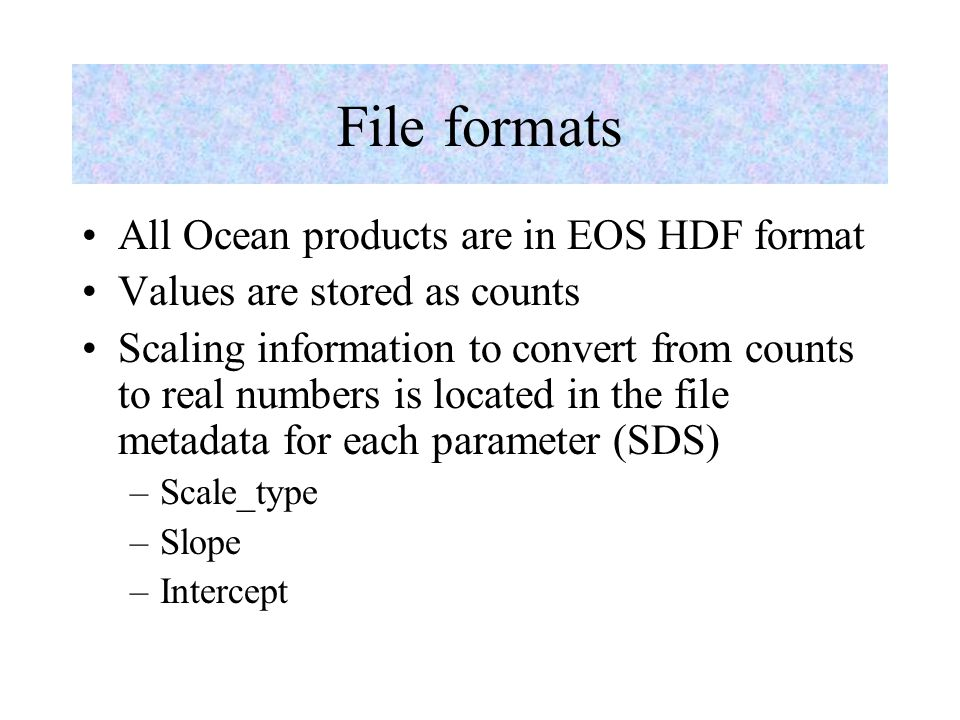 File formats All Ocean products are in EOS HDF format Values are stored as counts Scaling information to convert from counts to real numbers is locate