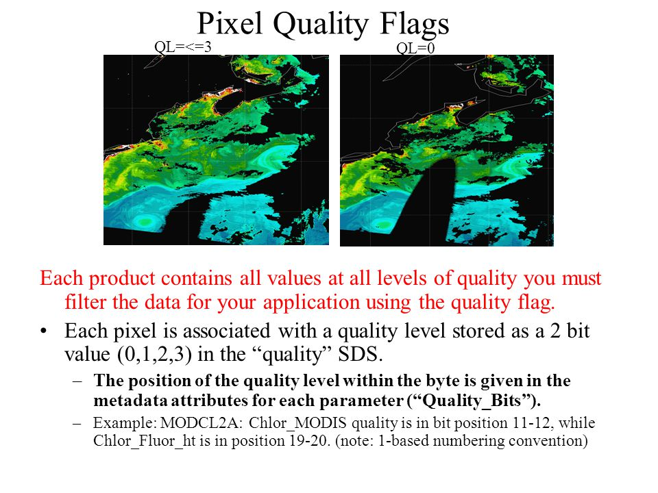 Pixel Quality Flags Each product contains all values at all levels of quality you must filter the data for your application using the quality flag. Ea