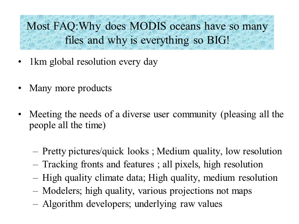 Most FAQ:Why does MODIS oceans have so many files and why is everything so BIG! 1km global resolution every day Many more products Meeting the needs o