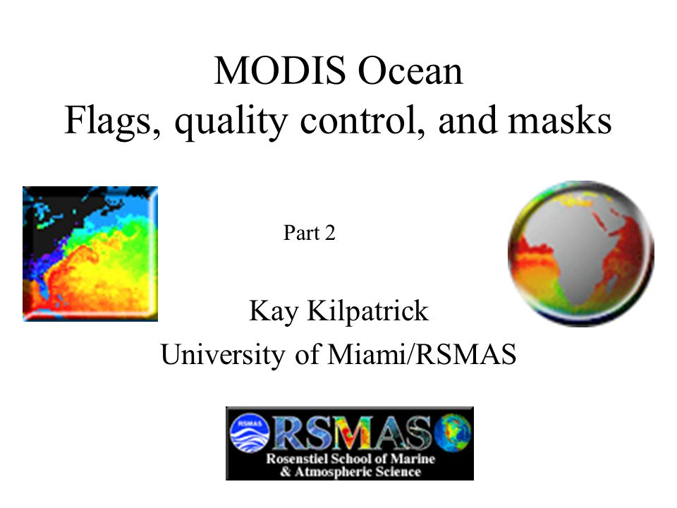 MODIS Ocean Flags, quality control, and masks Kay Kilpatrick University of Miami/RSMAS Part 2