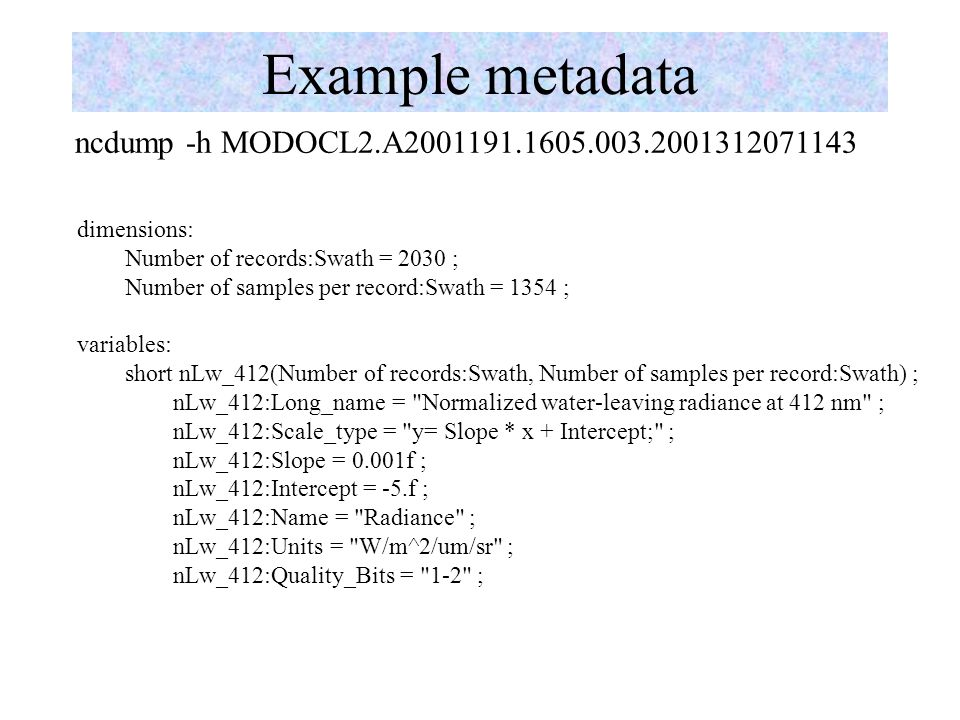 Example metadata ncdump -h MODOCL2.A2001191.1605.003.2001312071143 dimensions: Number of records:Swath = 2030 ; Number of samples per record:Swath = 1354 ; variables: short nLw_412(Number of records:Swath, Number of samples per record:Swath) ; nLw_412:Long_name = Normalized water-leaving radiance at 412 nm ; nLw_412:Scale_type = y= Slope * x + Intercept; ; nLw_412:Slope = 0.001f ; nLw_412:Intercept = -5.f ; nLw_412:Name = Radiance ; nLw_412:Units = W/m^2/um/sr ; nLw_412:Quality_Bits = 1-2 ;