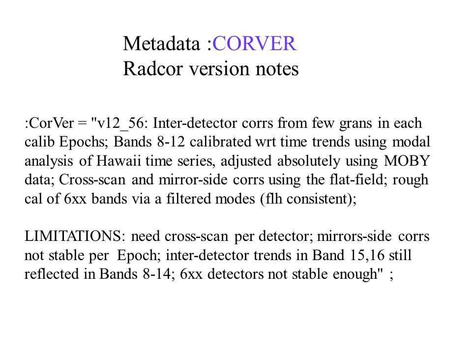 :CorVer = v12_56: Inter-detector corrs from few grans in each calib Epochs; Bands 8-12 calibrated wrt time trends using modal analysis of Hawaii time series, adjusted absolutely using MOBY data; Cross-scan and mirror-side corrs using the flat-field; rough cal of 6xx bands via a filtered modes (flh consistent); LIMITATIONS: need cross-scan per detector; mirrors-side corrs not stable per Epoch; inter-detector trends in Band 15,16 still reflected in Bands 8-14; 6xx detectors not stable enough ; Metadata :CORVER Radcor version notes