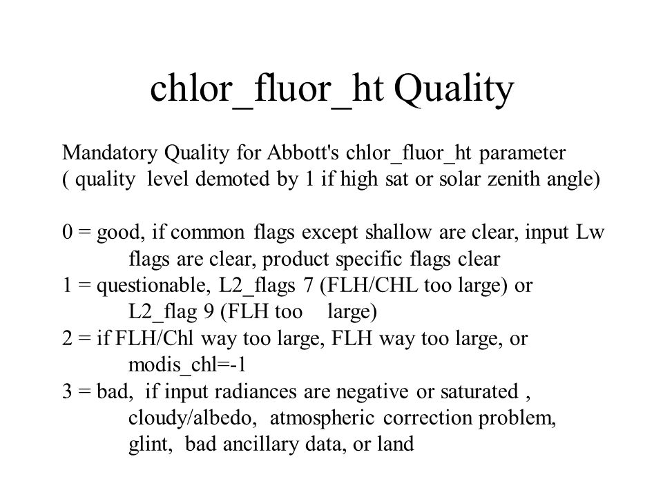 chlor_fluor_ht Quality Mandatory Quality for Abbott s chlor_fluor_ht parameter ( quality level demoted by 1 if high sat or solar zenith angle) 0 = good, if common flags except shallow are clear, input Lw flags are clear, product specific flags clear 1 = questionable, L2_flags 7 (FLH/CHL too large) or L2_flag 9 (FLH too large) 2 = if FLH/Chl way too large, FLH way too large, or modis_chl=-1 3 = bad, if input radiances are negative or saturated, cloudy/albedo, atmospheric correction problem, glint, bad ancillary data, or land