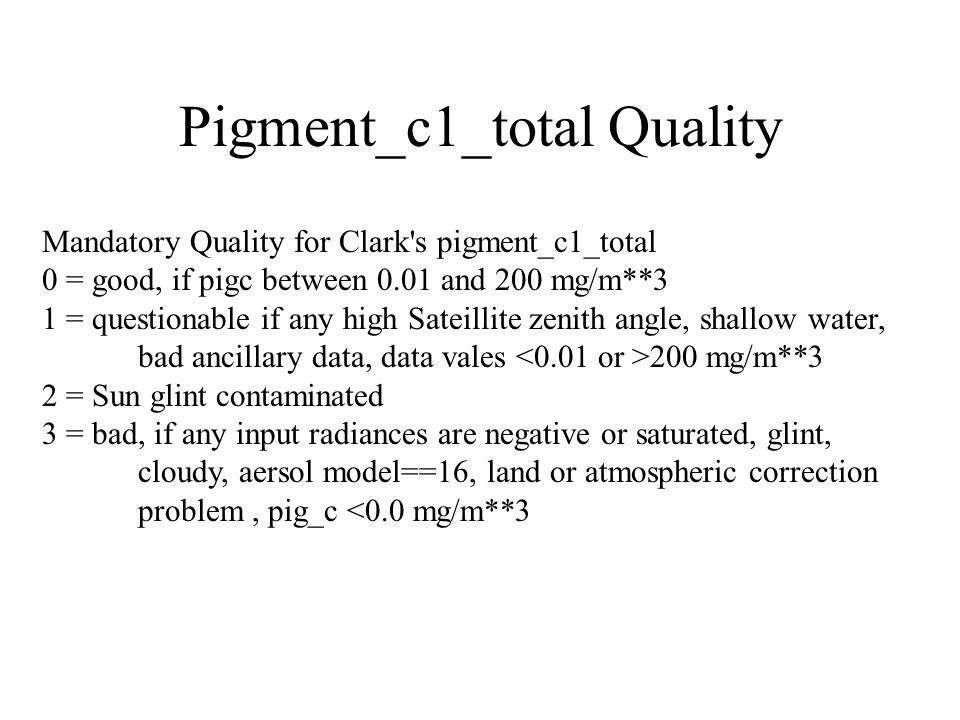 Pigment_c1_total Quality Mandatory Quality for Clark s pigment_c1_total 0 = good, if pigc between 0.01 and 200 mg/m**3 1 = questionable if any high Sateillite zenith angle, shallow water, bad ancillary data, data vales 200 mg/m**3 2 = Sun glint contaminated 3 = bad, if any input radiances are negative or saturated, glint, cloudy, aersol model==16, land or atmospheric correction problem, pig_c <0.0 mg/m**3