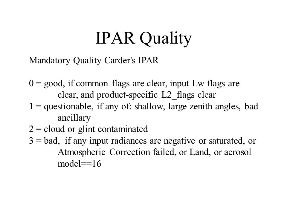 IPAR Quality Mandatory Quality Carder's IPAR 0 = good, if common flags are clear, input Lw flags are clear, and product-specific L2_flags clear 1 = qu