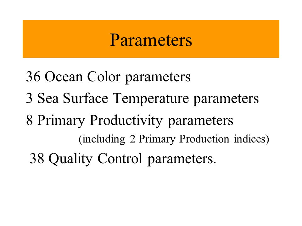 Parameters 36 Ocean Color parameters 3 Sea Surface Temperature parameters 8 Primary Productivity parameters (including 2 Primary Production indices) 38 Quality Control parameters.