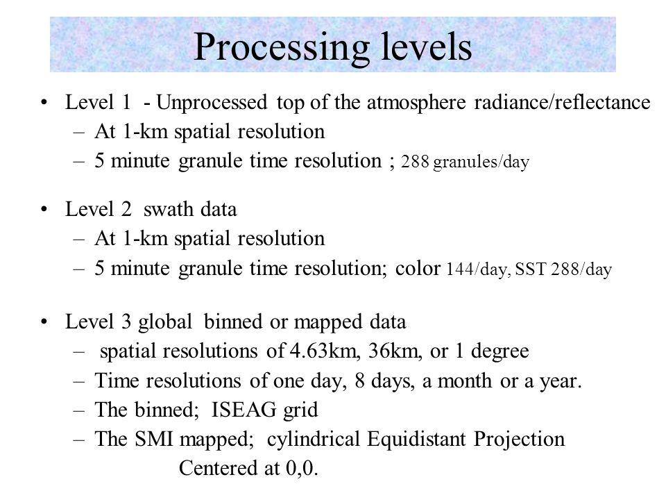 Processing levels Level 1 - Unprocessed top of the atmosphere radiance/reflectance –At 1-km spatial resolution –5 minute granule time resolution ; 288 granules/day Level 2 swath data –At 1-km spatial resolution –5 minute granule time resolution; color 144/day, SST 288/day Level 3 global binned or mapped data – spatial resolutions of 4.63km, 36km, or 1 degree –Time resolutions of one day, 8 days, a month or a year.
