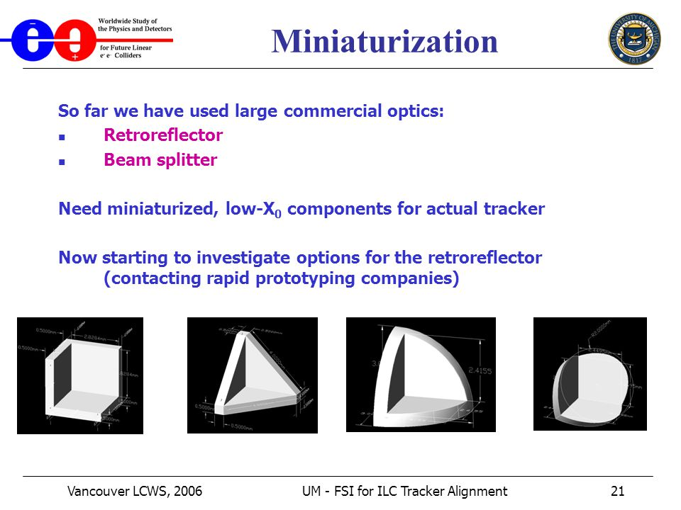 Vancouver LCWS, 2006UM - FSI for ILC Tracker Alignment21 Miniaturization So far we have used large commercial optics: Retroreflector Beam splitter Need miniaturized, low-X 0 components for actual tracker Now starting to investigate options for the retroreflector (contacting rapid prototyping companies)