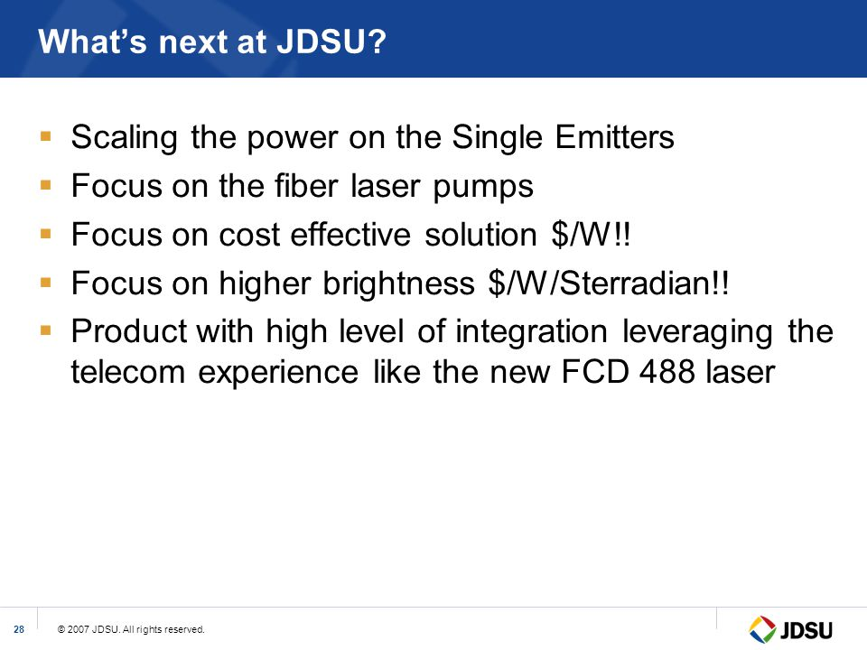 © 2007 JDSU. All rights reserved.28 What's next at JDSU?  Scaling the power on the Single Emitters  Focus on the fiber laser pumps  Focus on cost e