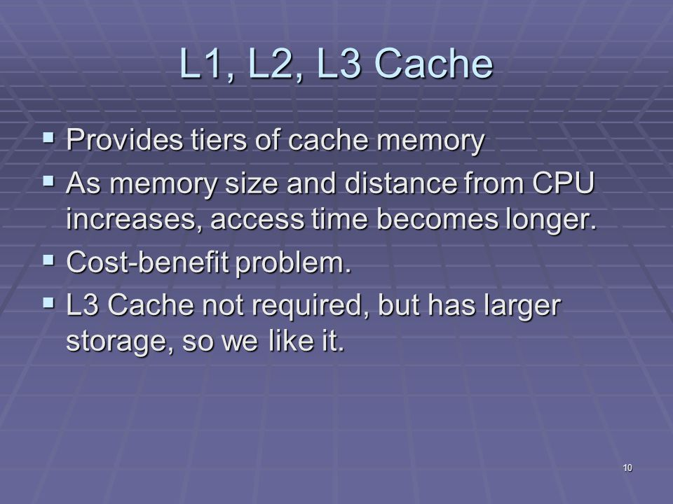 10 L1, L2, L3 Cache  Provides tiers of cache memory  As memory size and distance from CPU increases, access time becomes longer.