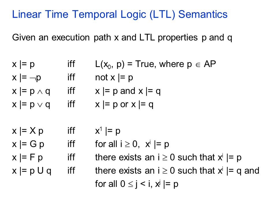Linear Time Temporal Logic (LTL) Semantics Given an execution path x and LTL properties p and q x |= piff L(x 0, p) = True, where p  AP x |=  piff n