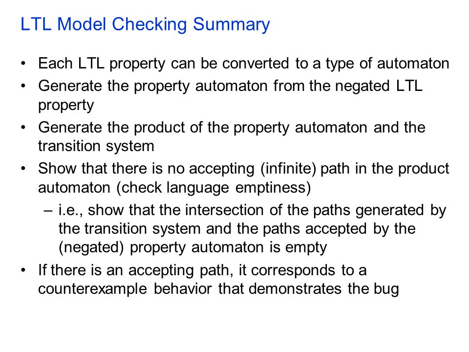 LTL Model Checking Summary Each LTL property can be converted to a type of automaton Generate the property automaton from the negated LTL property Gen