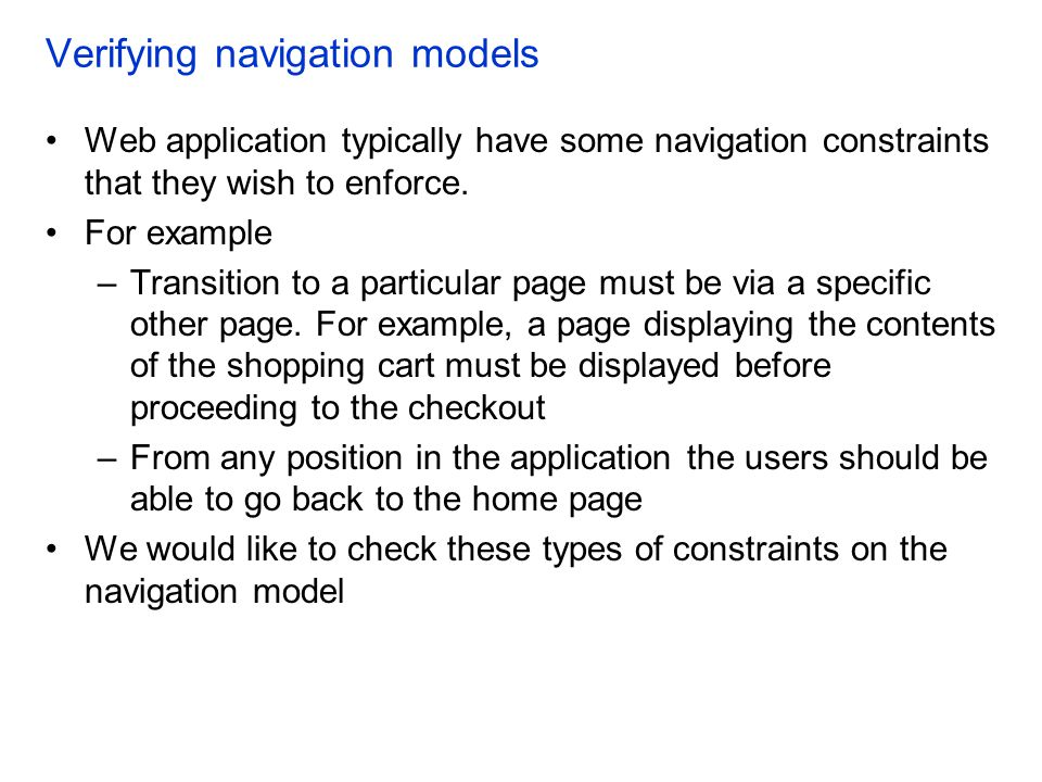 Verifying navigation models Web application typically have some navigation constraints that they wish to enforce. For example –Transition to a particu