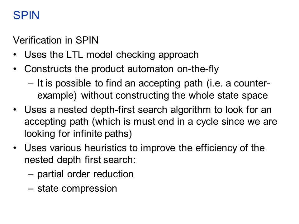 SPIN Verification in SPIN Uses the LTL model checking approach Constructs the product automaton on-the-fly –It is possible to find an accepting path (