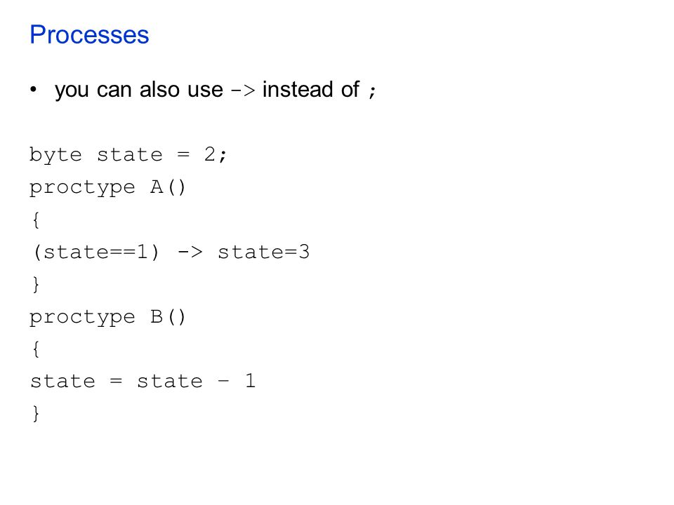 Processes you can also use -> instead of ; byte state = 2; proctype A() { (state==1) -> state=3 } proctype B() { state = state – 1 }