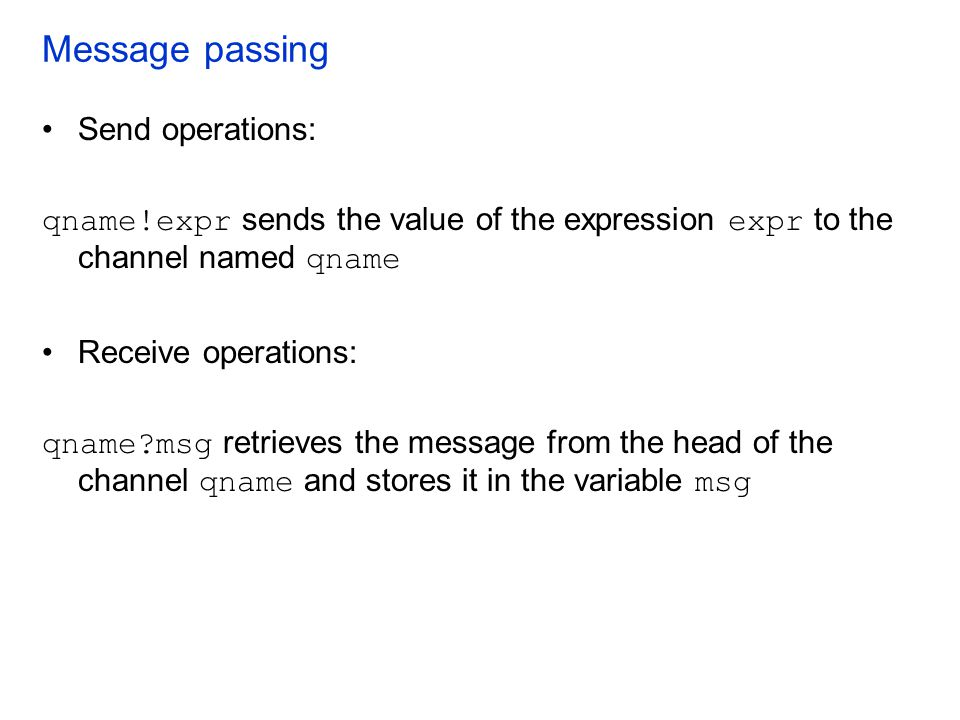 Message passing Send operations: qname!expr sends the value of the expression expr to the channel named qname Receive operations: qname?msg retrieves