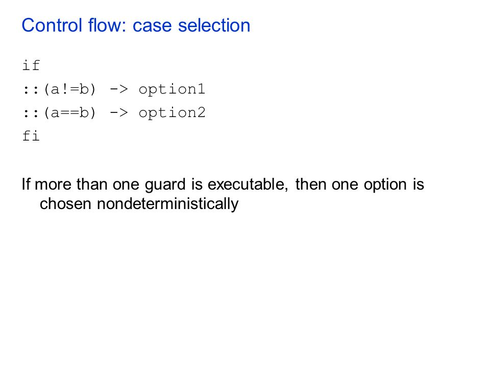 Control flow: case selection if ::(a!=b) -> option1 ::(a==b) -> option2 fi If more than one guard is executable, then one option is chosen nondetermin