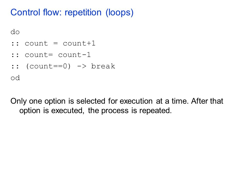 Control flow: repetition (loops) do :: count = count+1 :: count= count-1 :: (count==0) -> break od Only one option is selected for execution at a time