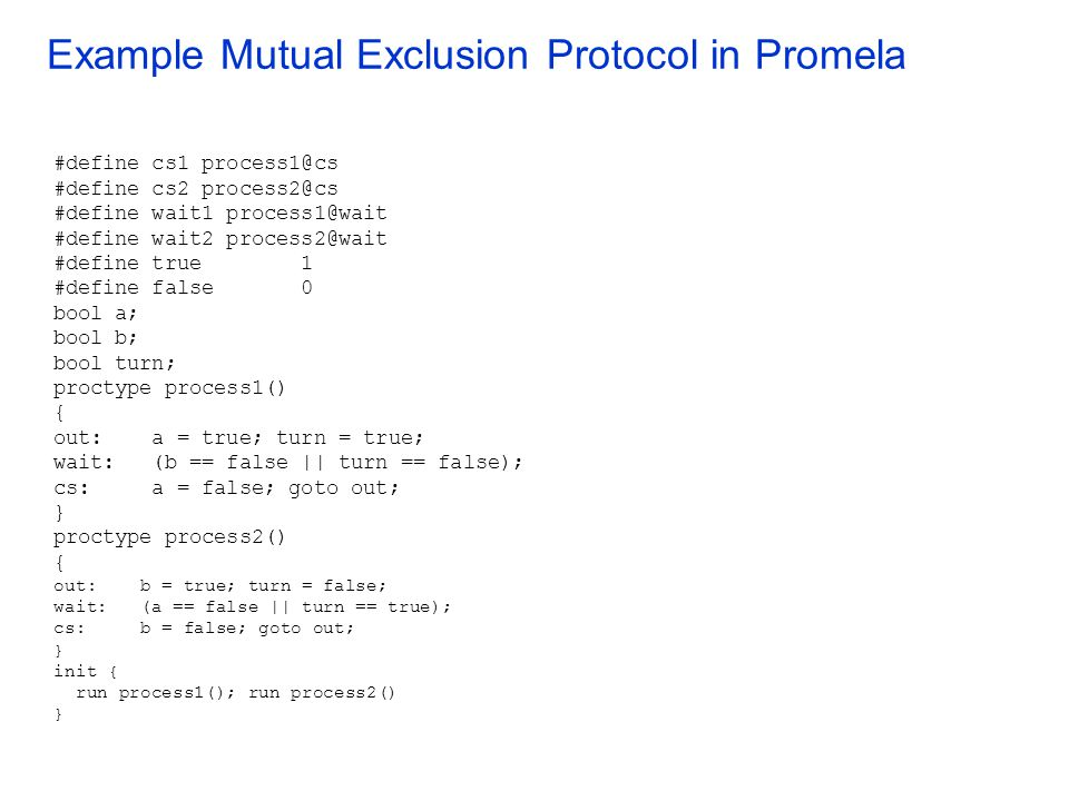 Example Mutual Exclusion Protocol in Promela #define cs1 process1@cs #define cs2 process2@cs #define wait1 process1@wait #define wait2 process2@wait #