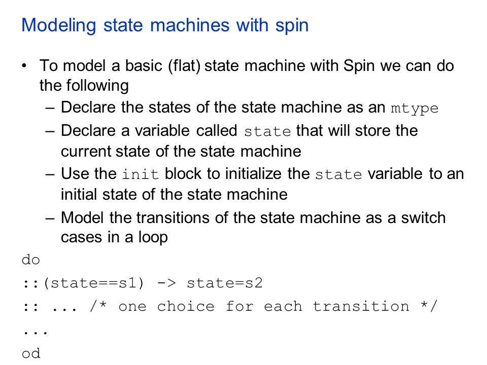 Modeling state machines with spin To model a basic (flat) state machine with Spin we can do the following –Declare the states of the state machine as
